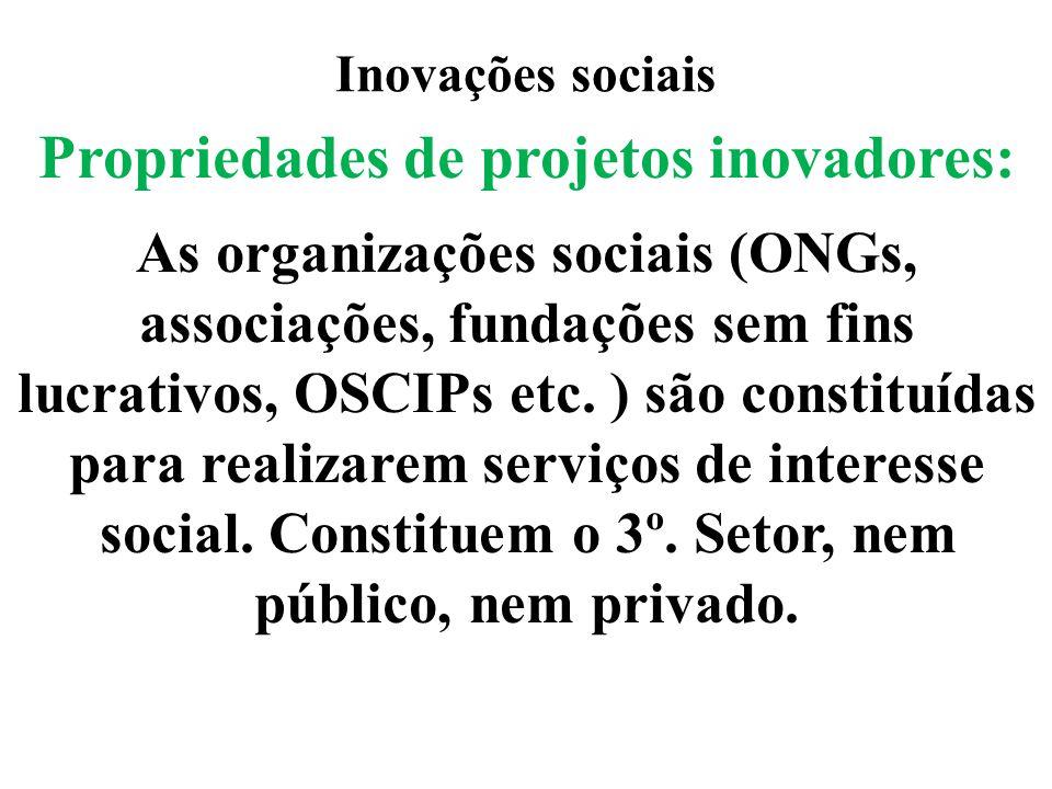 Inovações sociais Propriedades de projetos inovadores: As organizações sociais (ONGs, associações, fundações sem fins lucrativos, OSCIPs etc. ) são co
