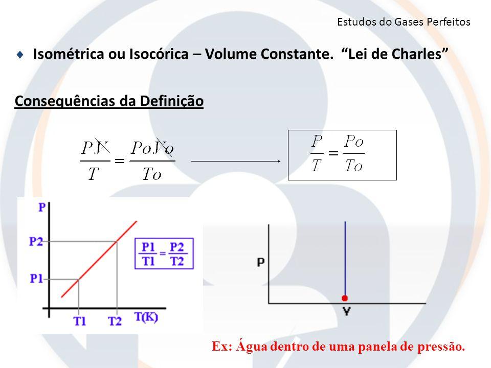 """ Isométrica ou Isocórica – Volume Constante. """"Lei de Charles"""" Consequências da Definição Ex: Água dentro de uma panela de pressão. Estudos do Gases P"""