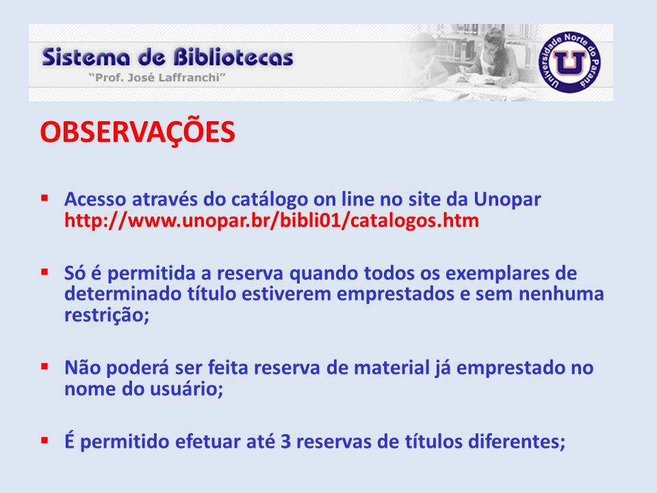 OBSERVAÇÕES  Acesso através do catálogo on line no site da Unopar http://www.unopar.br/bibli01/catalogos.htm  Só é permitida a reserva quando todos