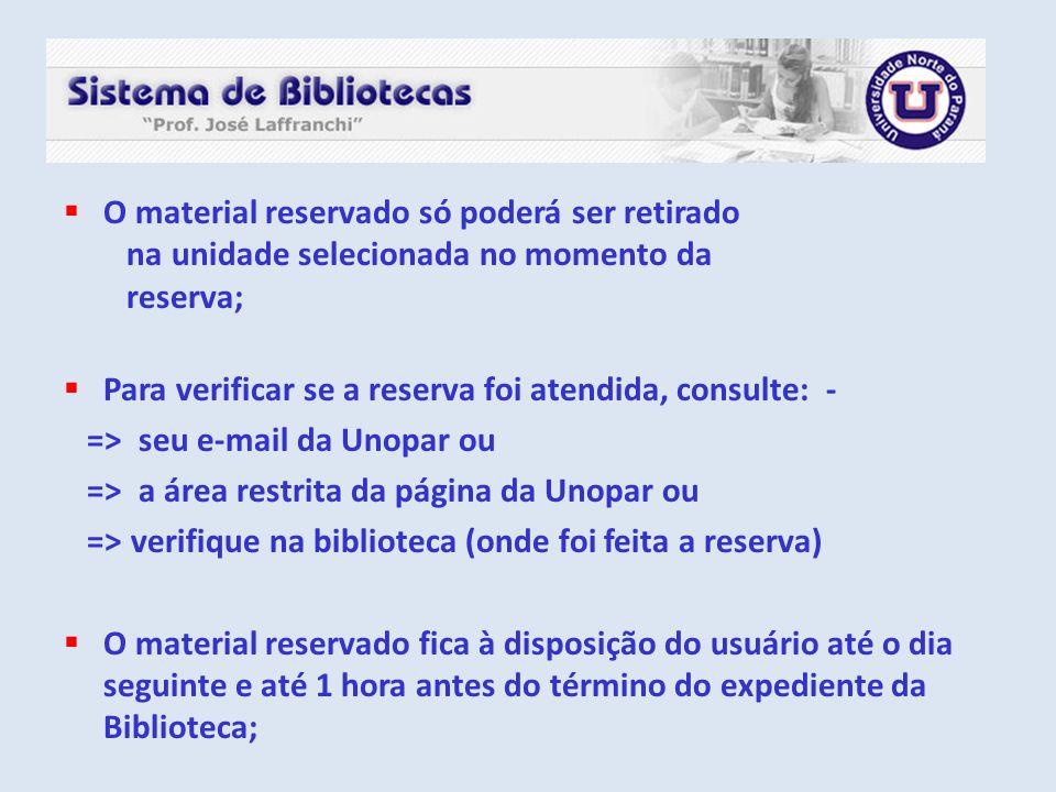  O material reservado só poderá ser retirado na unidade selecionada no momento da reserva;  Para verificar se a reserva foi atendida, consulte: - =>