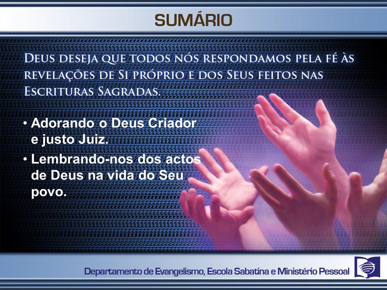 Adorando o Deus Criador e justo Juiz. Lembrando-nos dos actos de Deus na vida do Seu povo.