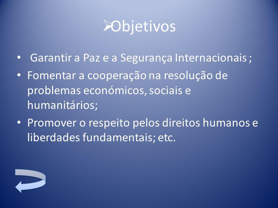  Objetivos Garantir a Paz e a Segurança Internacionais ; Fomentar a cooperação na resolução de problemas económicos, sociais e humanitários; Promover