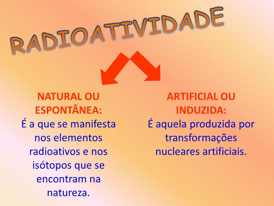 NATURAL OU ESPONTÂNEA: É a que se manifesta nos elementos radioativos e nos isótopos que se encontram na natureza. ARTIFICIAL OU INDUZIDA: É aquela pr