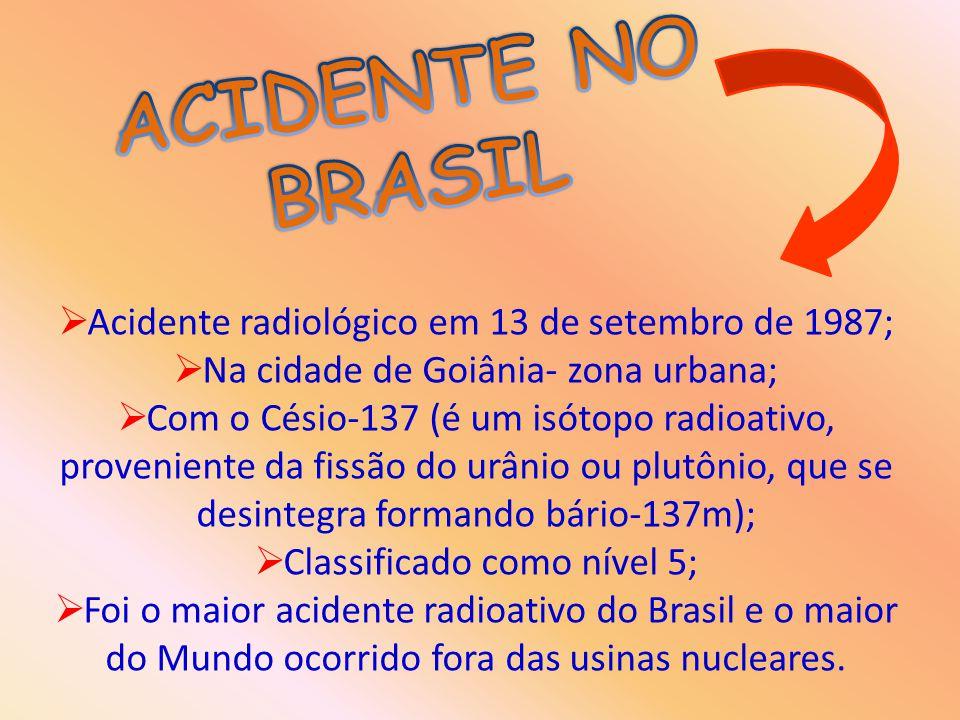  Acidente radiológico em 13 de setembro de 1987;  Na cidade de Goiânia- zona urbana;  Com o Césio-137 (é um isótopo radioativo, proveniente da fiss