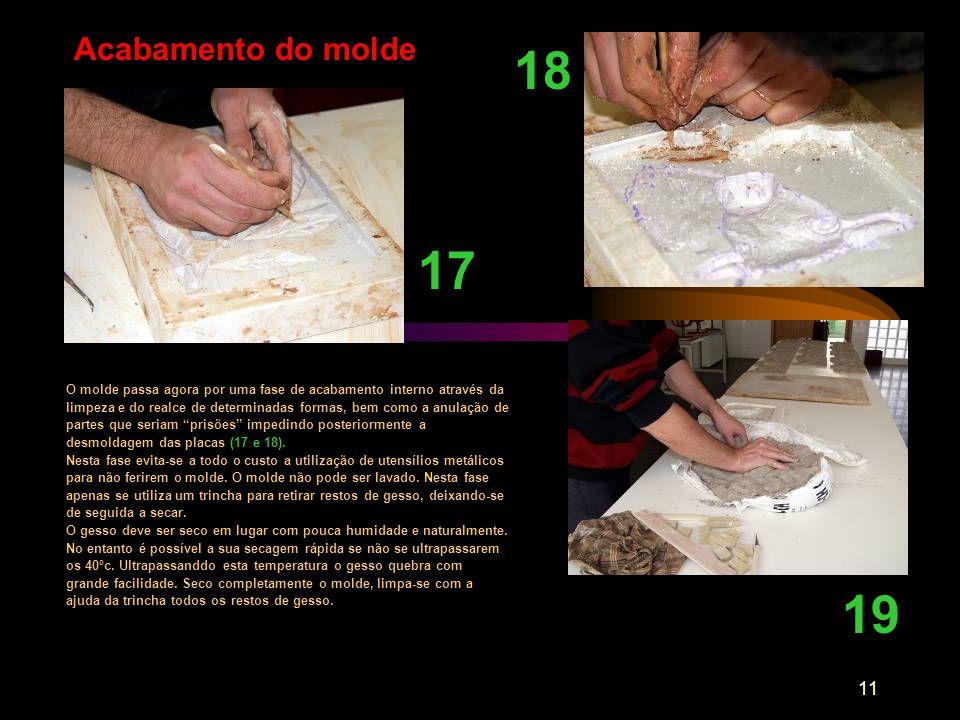 11 17 Acabamento do molde 18 O molde passa agora por uma fase de acabamento interno através da limpeza e do realce de determinadas formas, bem como a