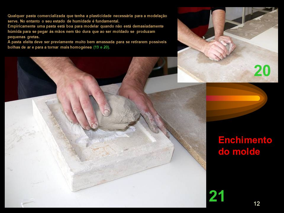 12 Enchimento do molde Qualquer pasta comercializada que tenha a plasticidade necessária para a modelação serve. No entanto o seu estado de humidade é