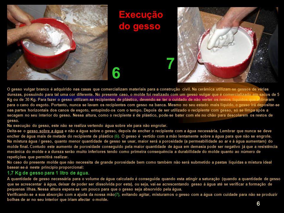 7 Enchimento com o gesso no estado líquido 8 Logo após a mistura do gesso com a água, com o auxílio da nossa mão, deve-se bater o fundo do recipiente contra o chão para se poderem libertar possíveis bolhas de ar que se formaram durante a mistura.