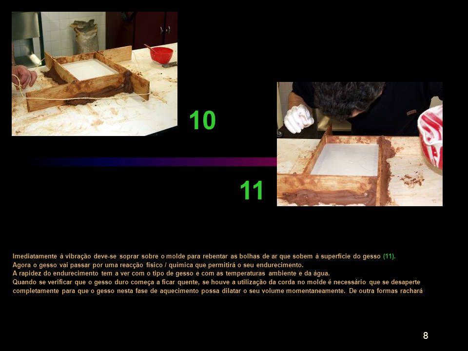 8 Imediatamente à vibração deve-se soprar sobre o molde para rebentar as bolhas de ar que sobem à superfície do gesso (11). Agora o gesso vai passar p