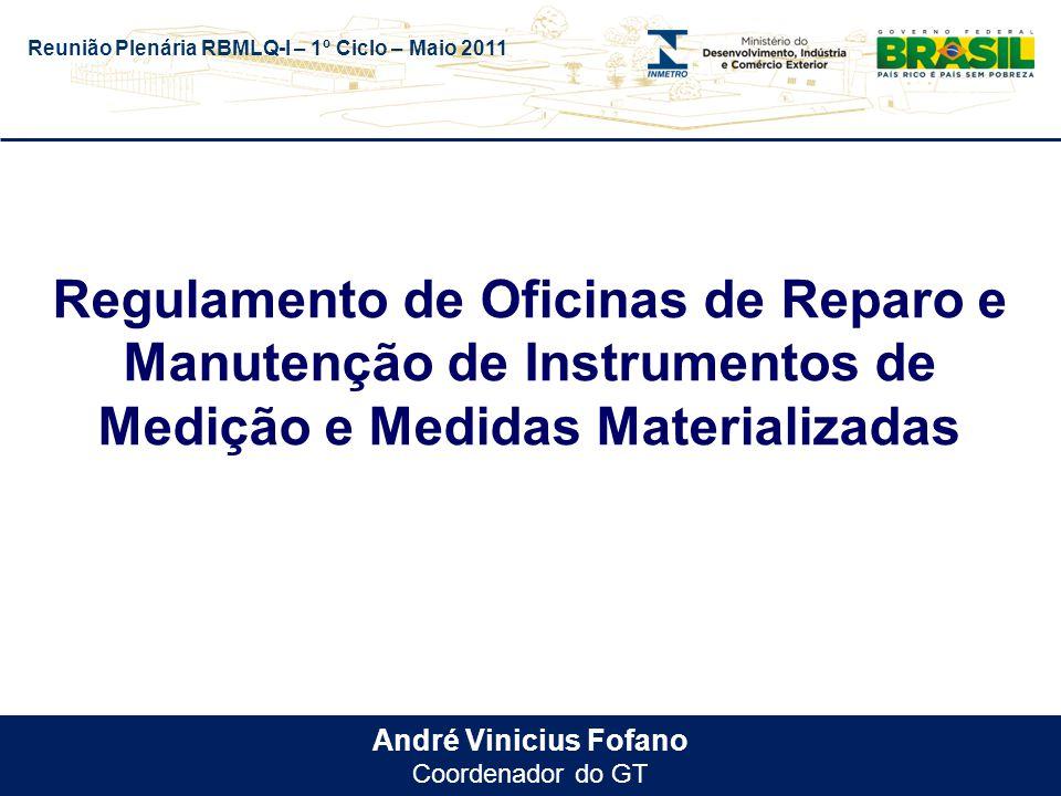 Reunião Plenária RBMLQ-I – 1º Ciclo – Maio 2011 André Vinicius Fofano Coordenador do GT Regulamento de Oficinas de Reparo e Manutenção de Instrumentos de Medição e Medidas Materializadas