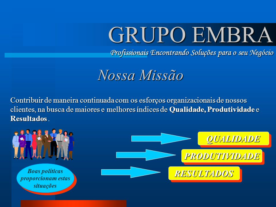 GRUPO EMBRA Profissionais Encontrando Soluções para o seu Negócio Nossa Missão Contribuir de maneira continuada com os esforços organizacionais de nos