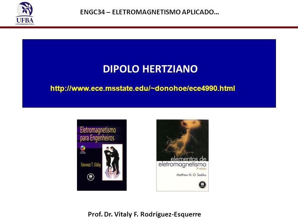 DIPOLO HERTZIANO Prof. Dr. Vitaly F. Rodríguez-Esquerre ENGC34 – ELETROMAGNETISMO APLICADO… http://www.ece.msstate.edu/~donohoe/ece4990.html
