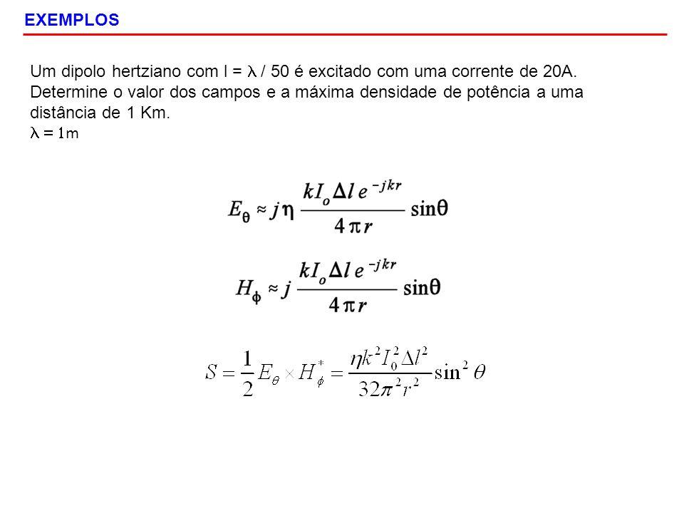 EXEMPLOS Um dipolo hertziano com l = / 50 é excitado com uma corrente de 20A. Determine o valor dos campos e a máxima densidade de potência a uma dist