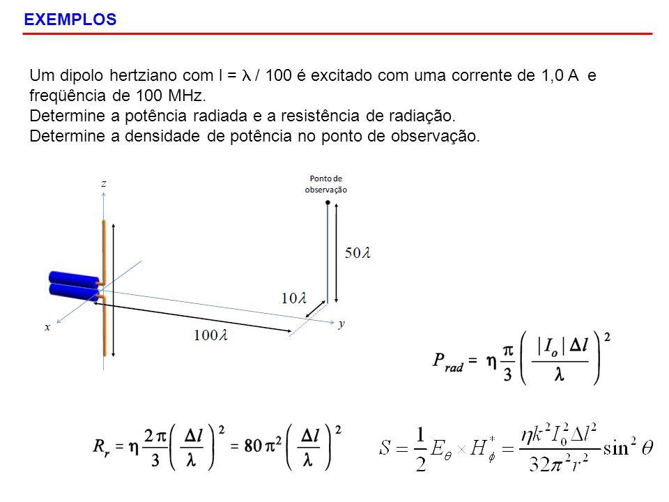 EXEMPLOS Um dipolo hertziano com l = / 100 é excitado com uma corrente de 1,0 A e freqüência de 100 MHz. Determine a potência radiada e a resistência