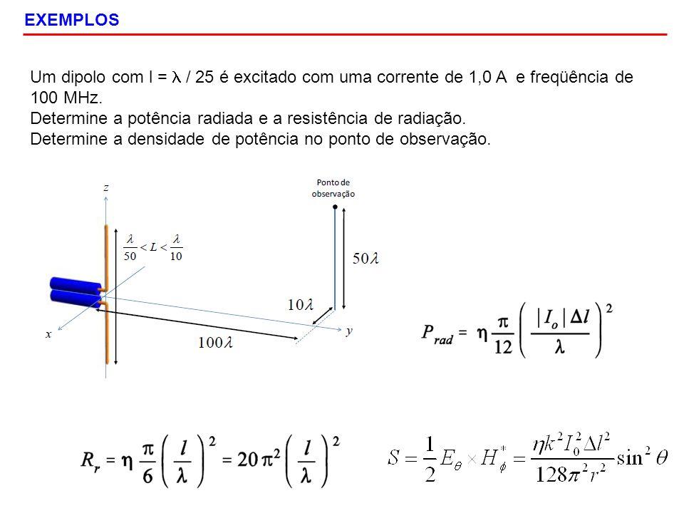 EXEMPLOS Um dipolo com l = / 25 é excitado com uma corrente de 1,0 A e freqüência de 100 MHz. Determine a potência radiada e a resistência de radiação