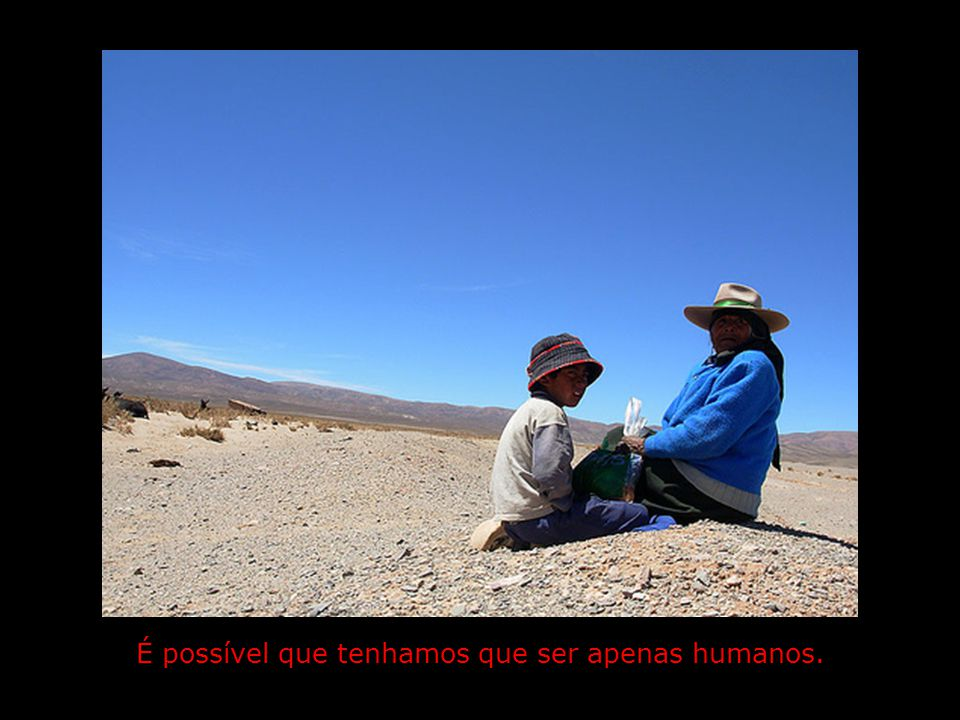 É possível que tenhamos que ser apenas humanos.