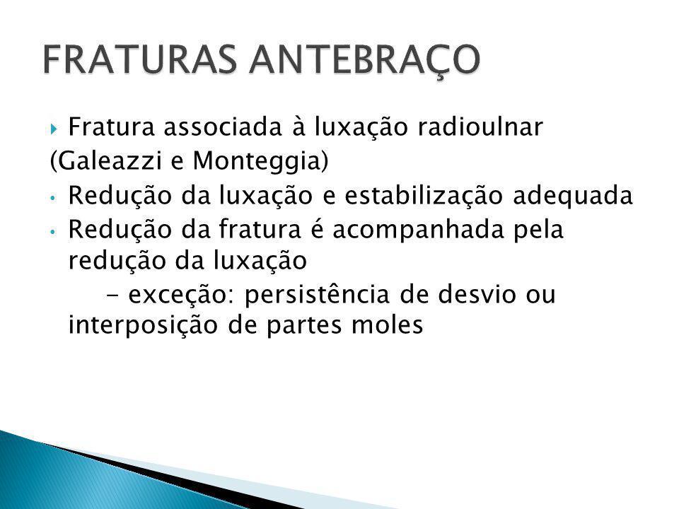  Fratura associada à luxação radioulnar (Galeazzi e Monteggia) Redução da luxação e estabilização adequada Redução da fratura é acompanhada pela redu