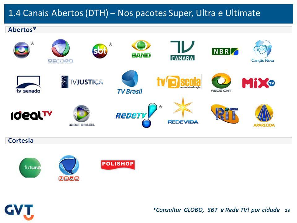 1.4 Canais Abertos (DTH) – Nos pacotes Super, Ultra e Ultimate Abertos* Cortesia *Consultar GLOBO, SBT e Rede TV! por cidade 23