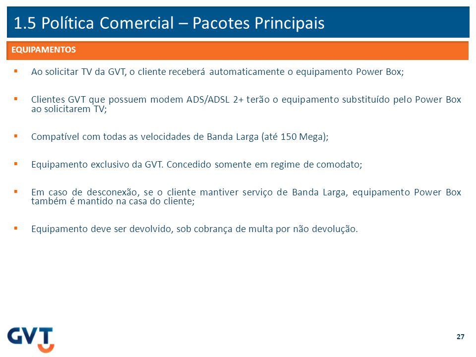 1.5 Política Comercial – Pacotes Principais 27  Ao solicitar TV da GVT, o cliente receberá automaticamente o equipamento Power Box;  Clientes GVT qu