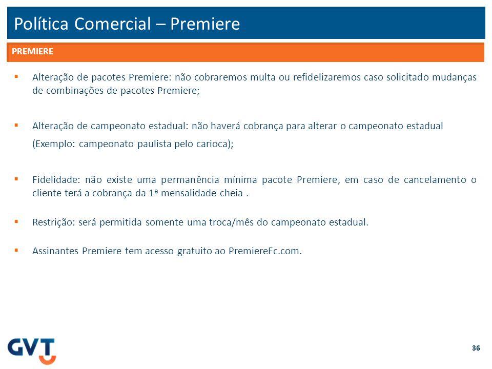 Política Comercial – Premiere 36  Alteração de pacotes Premiere: não cobraremos multa ou refidelizaremos caso solicitado mudanças de combinações de p