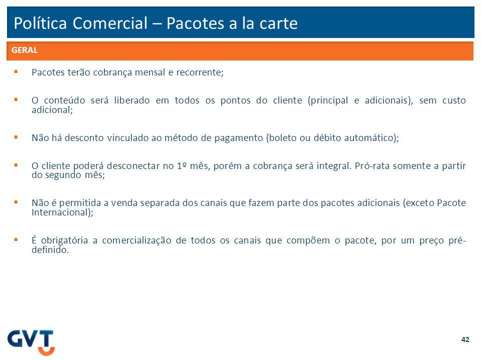 Política Comercial – Pacotes a la carte 42  Pacotes terão cobrança mensal e recorrente;  O conteúdo será liberado em todos os pontos do cliente (pri