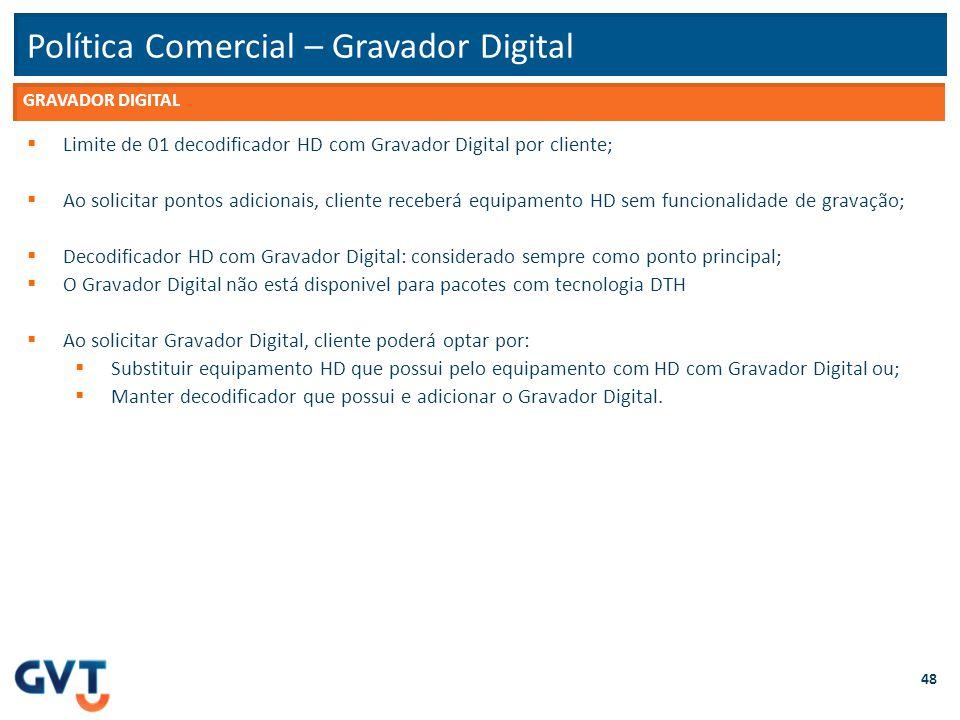 Política Comercial – Gravador Digital 48  Limite de 01 decodificador HD com Gravador Digital por cliente;  Ao solicitar pontos adicionais, cliente r