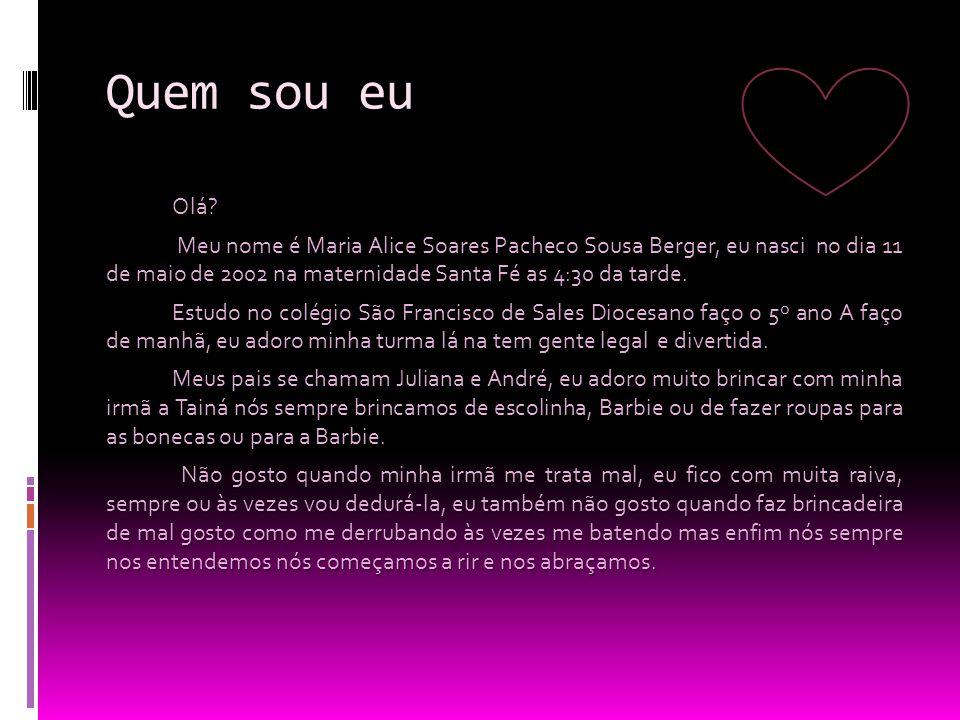 Quem sou eu Olá? Meu nome é Maria Alice Soares Pacheco Sousa Berger, eu nasci no dia 11 de maio de 2002 na maternidade Santa Fé as 4:30 da tarde. Meu