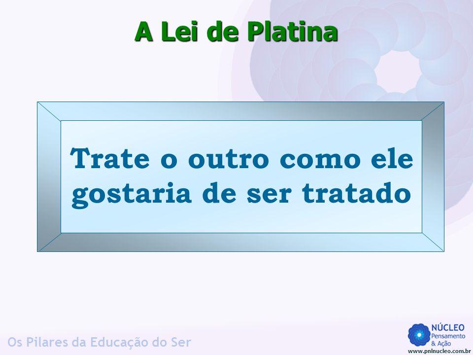 www.pnlnucleo.com.br Os Pilares da Educação do Ser A Lei de Platina Trate o outro como ele gostaria de ser tratado