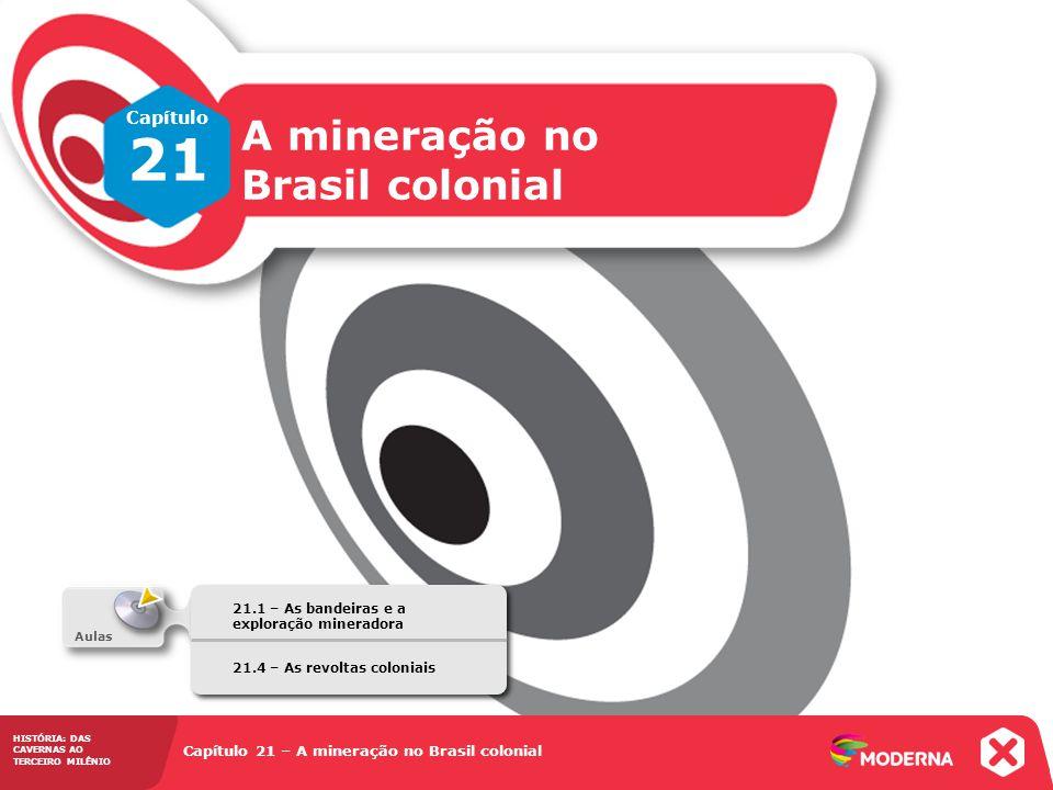 HISTÓRIA: DAS CAVERNAS AO TERCEIRO MILÊNIO Capítulo 21 – A mineração no Brasil colonial 21.1 – As bandeiras e a exploração mineradora Capítulo 21 A mi