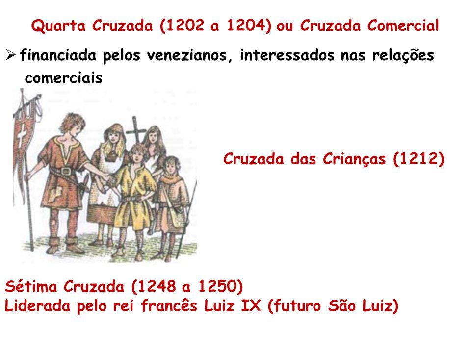Quarta Cruzada (1202 a 1204) ou Cruzada Comercial  financiada pelos venezianos, interessados nas relações comerciais Cruzada das Crianças (1212) Sétima Cruzada (1248 a 1250) Liderada pelo rei francês Luiz IX (futuro São Luiz)