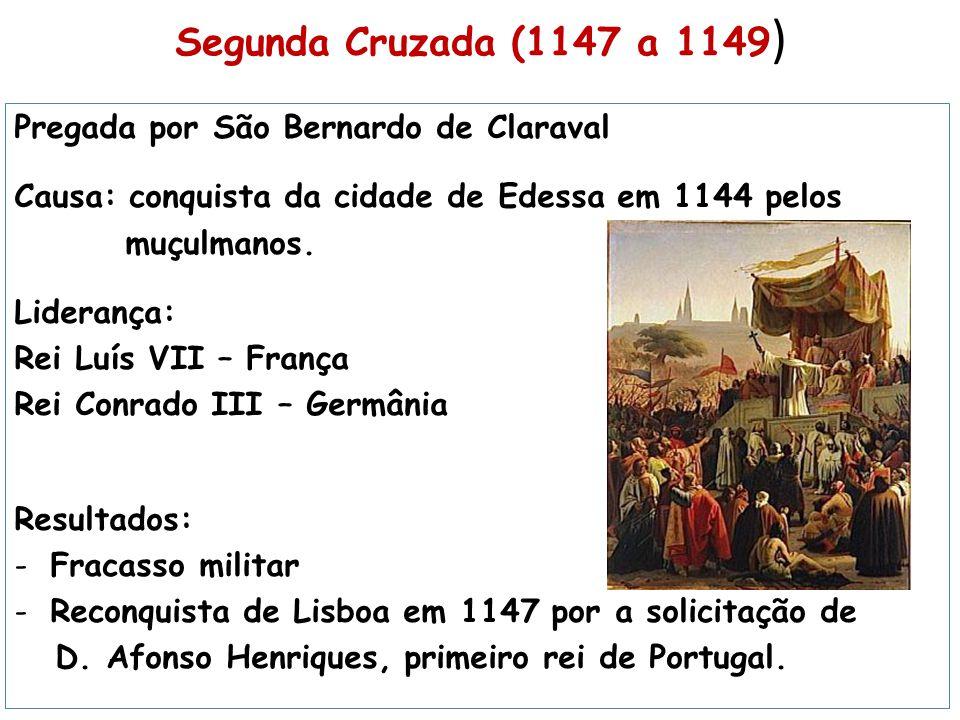 Segunda Cruzada (1147 a 1149 ) Pregada por São Bernardo de Claraval Causa: conquista da cidade de Edessa em 1144 pelos muçulmanos. Liderança: Rei Luís