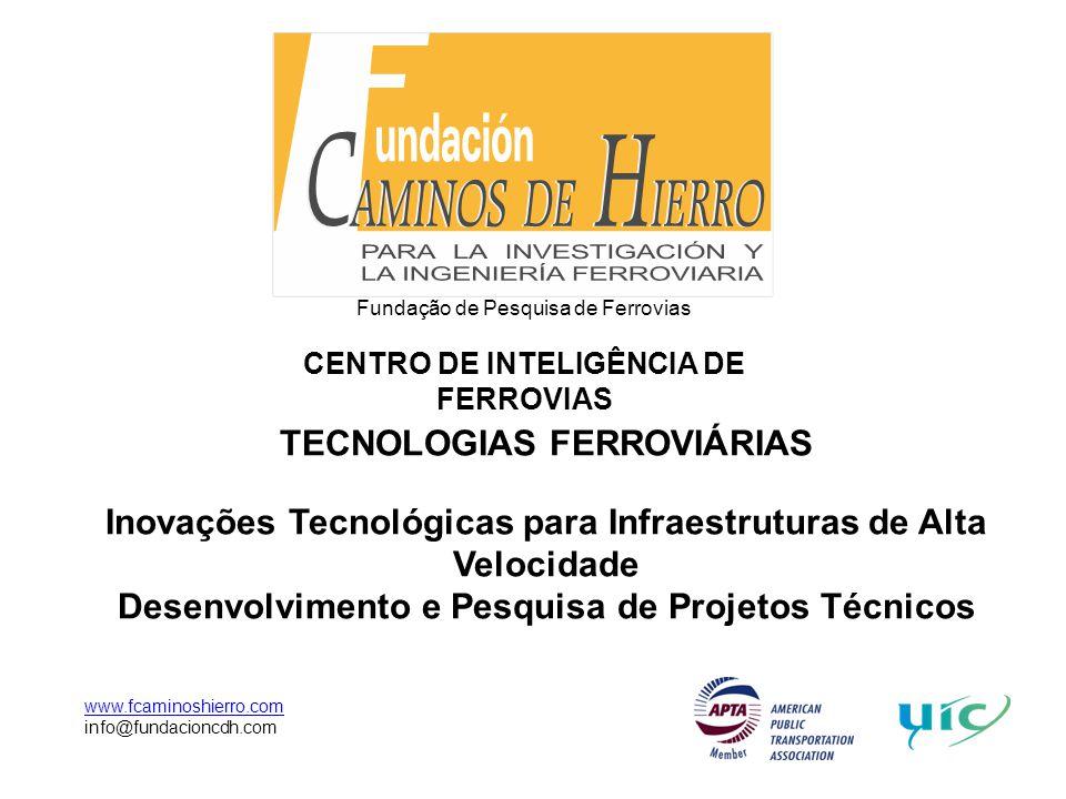 Fundação de Pesquisa de Ferrovias CENTRO DE INTELIGÊNCIA DE FERROVIAS www.fcaminoshierro.com info@fundacioncdh.com TECNOLOGIAS FERROVIÁRIAS Inovações Tecnológicas para Infraestruturas de Alta Velocidade Desenvolvimento e Pesquisa de Projetos Técnicos