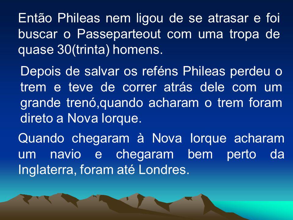 Então Phileas nem ligou de se atrasar e foi buscar o Passeparteout com uma tropa de quase 30(trinta) homens.
