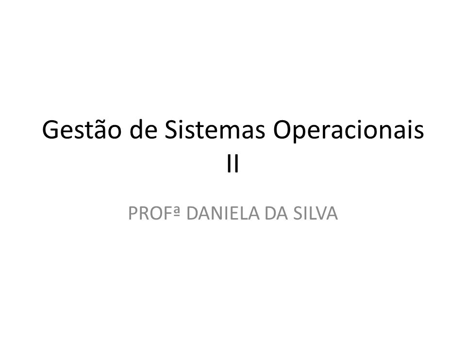 Gestão de Sistemas Operacionais II PROFª DANIELA DA SILVA