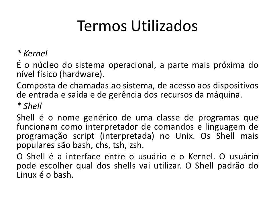 Termos Utilizados * Kernel É o núcleo do sistema operacional, a parte mais próxima do nível físico (hardware). Composta de chamadas ao sistema, de ace