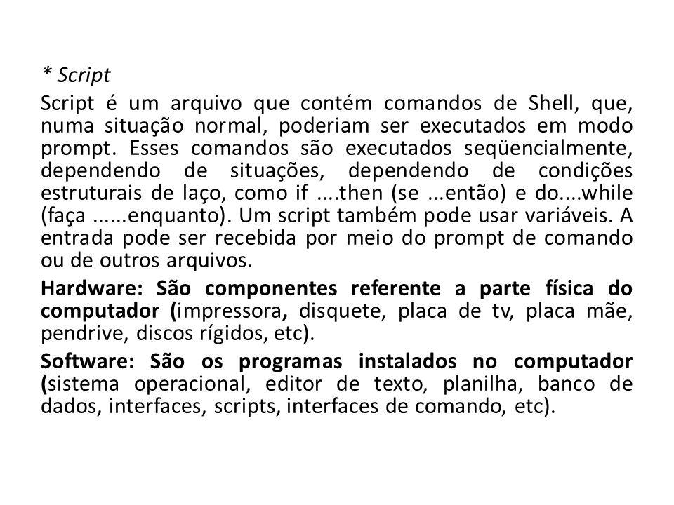 * Script Script é um arquivo que contém comandos de Shell, que, numa situação normal, poderiam ser executados em modo prompt. Esses comandos são execu