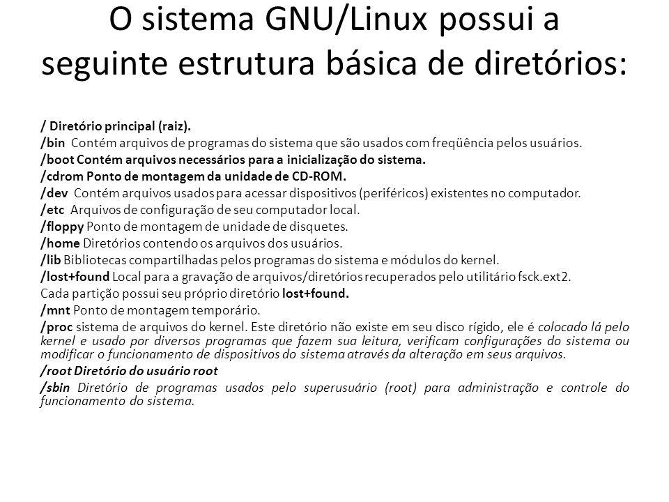 O sistema GNU/Linux possui a seguinte estrutura básica de diretórios: / Diretório principal (raiz). /bin Contém arquivos de programas do sistema que s