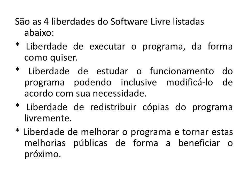 São as 4 liberdades do Software Livre listadas abaixo: * Liberdade de executar o programa, da forma como quiser. * Liberdade de estudar o funcionament