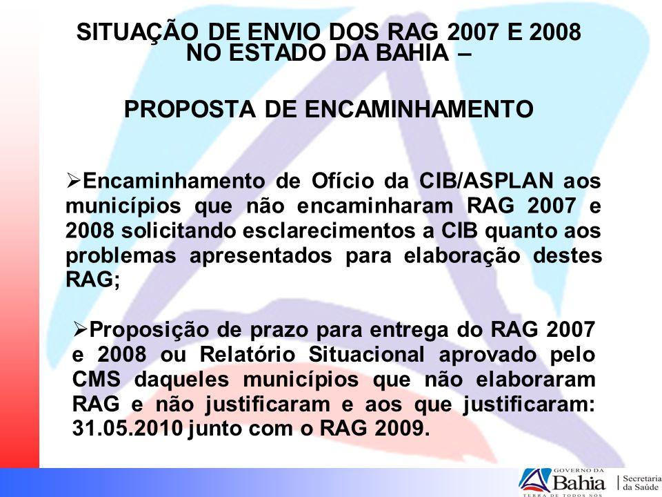  Encaminhamento de Ofício da CIB/ASPLAN aos municípios que não encaminharam RAG 2007 e 2008 solicitando esclarecimentos a CIB quanto aos problemas apresentados para elaboração destes RAG; SITUAÇÃO DE ENVIO DOS RAG 2007 E 2008 NO ESTADO DA BAHIA – PROPOSTA DE ENCAMINHAMENTO  Proposição de prazo para entrega do RAG 2007 e 2008 ou Relatório Situacional aprovado pelo CMS daqueles municípios que não elaboraram RAG e não justificaram e aos que justificaram: 31.05.2010 junto com o RAG 2009.