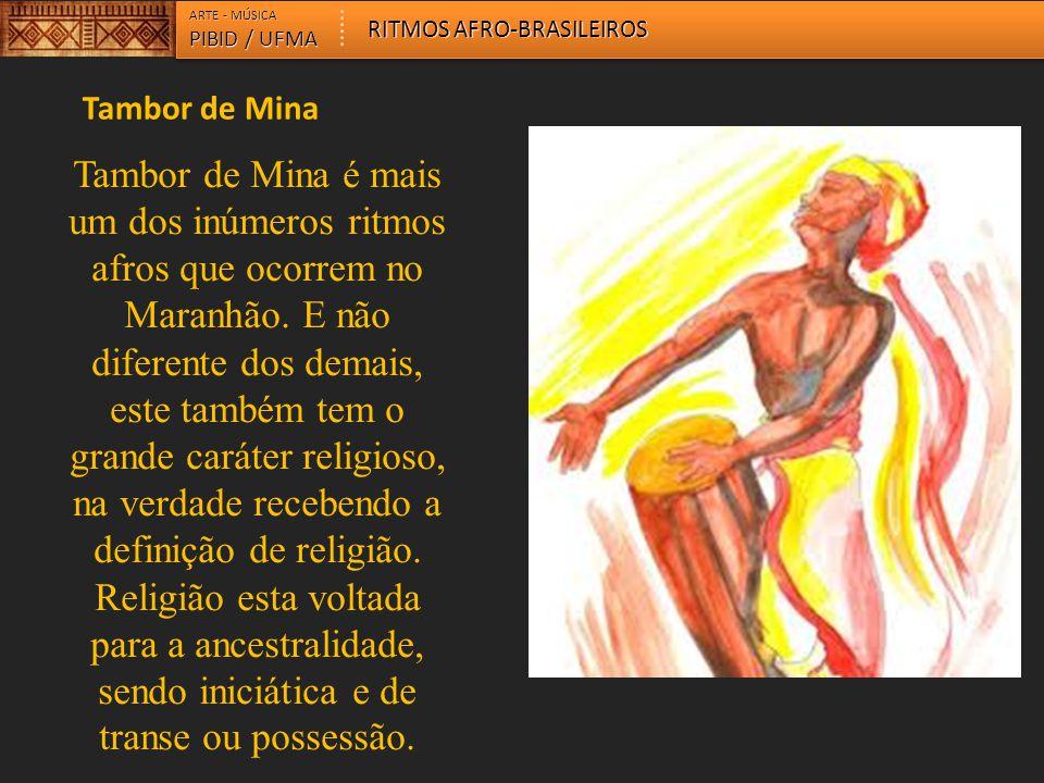 ARTE - MÚSICA PIBID / UFMA RITMOS AFRO-BRASILEIROS Tambor de Mina Tambor de Mina é mais um dos inúmeros ritmos afros que ocorrem no Maranhão. E não di
