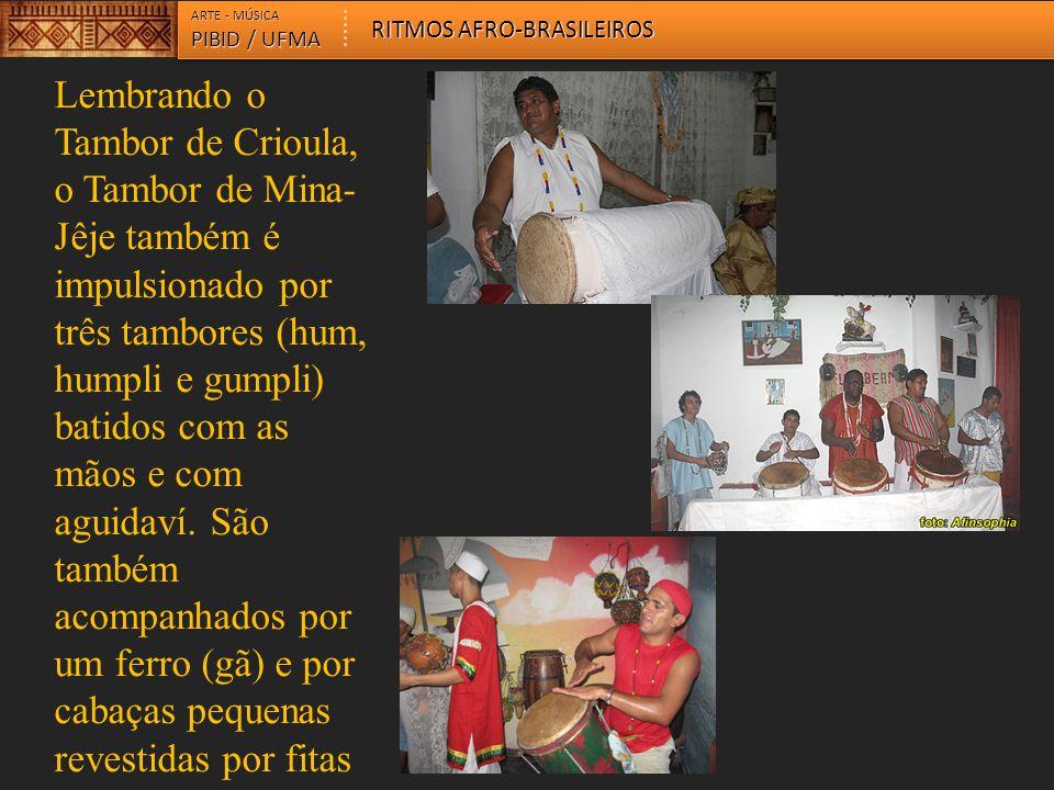ARTE - MÚSICA PIBID / UFMA RITMOS AFRO-BRASILEIROS Lembrando o Tambor de Crioula, o Tambor de Mina- Jêje também é impulsionado por três tambores (hum,