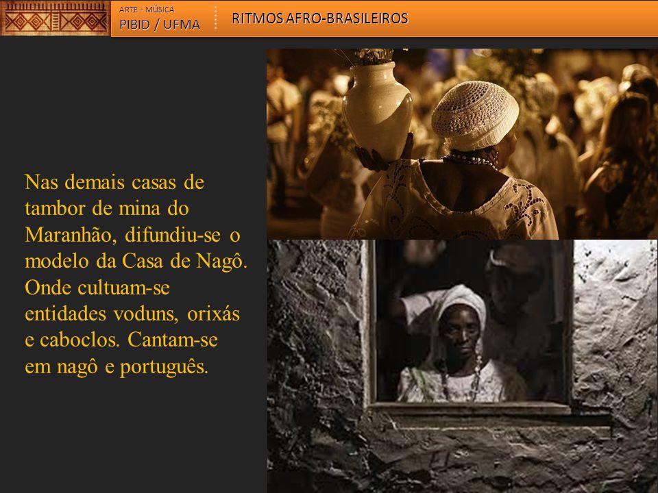 Nas demais casas de tambor de mina do Maranhão, difundiu-se o modelo da Casa de Nagô. Onde cultuam-se entidades voduns, orixás e caboclos. Cantam-se e