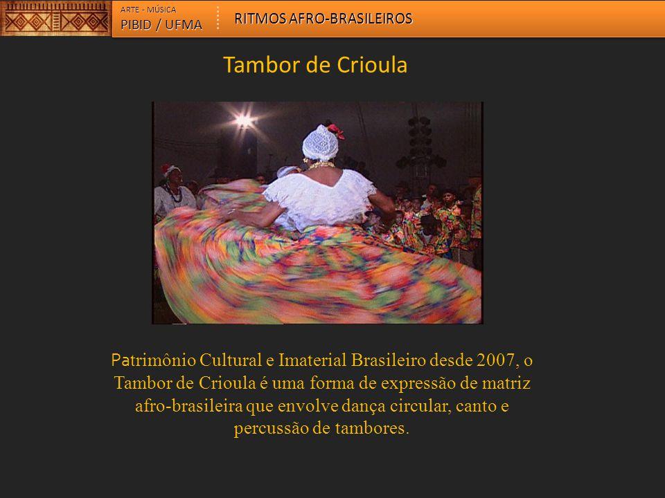 ARTE - MÚSICA PIBID / UFMA RITMOS AFRO-BRASILEIROS Pa trimônio Cultural e Imaterial Brasileiro desde 2007, o Tambor de Crioula é uma forma de expressã
