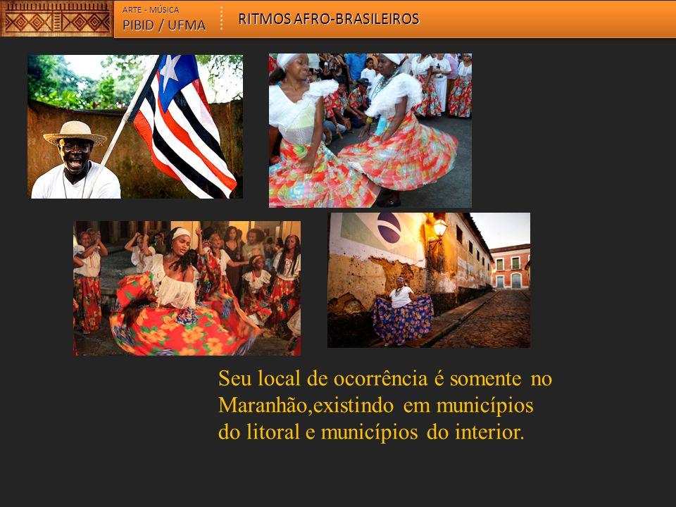 ARTE - MÚSICA PIBID / UFMA RITMOS AFRO-BRASILEIROS Seu local de ocorrência é somente no Maranhão,existindo em municípios do litoral e municípios do in