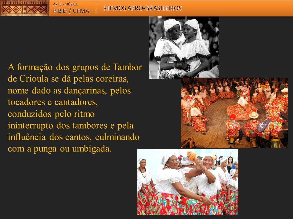 ARTE - MÚSICA PIBID / UFMA RITMOS AFRO-BRASILEIROS A formação dos grupos de Tambor de Crioula se dá pelas coreiras, nome dado as dançarinas, pelos toc