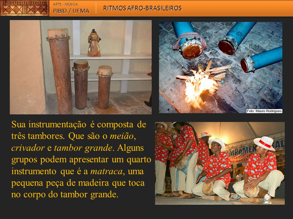 ARTE - MÚSICA PIBID / UFMA RITMOS AFRO-BRASILEIROS Sua instrumentação é composta de três tambores. Que são o meião, crivador e tambor grande. Alguns g