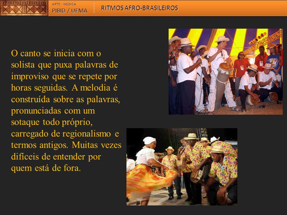 ARTE - MÚSICA PIBID / UFMA RITMOS AFRO-BRASILEIROS O canto se inicia com o solista que puxa palavras de improviso que se repete por horas seguidas. A