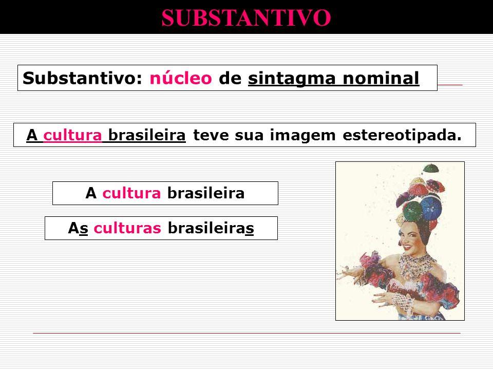 Substantivo: núcleo de sintagma nominal A cultura brasileira teve sua imagem estereotipada. A cultura brasileira culturasAs culturas brasileiras SUBST