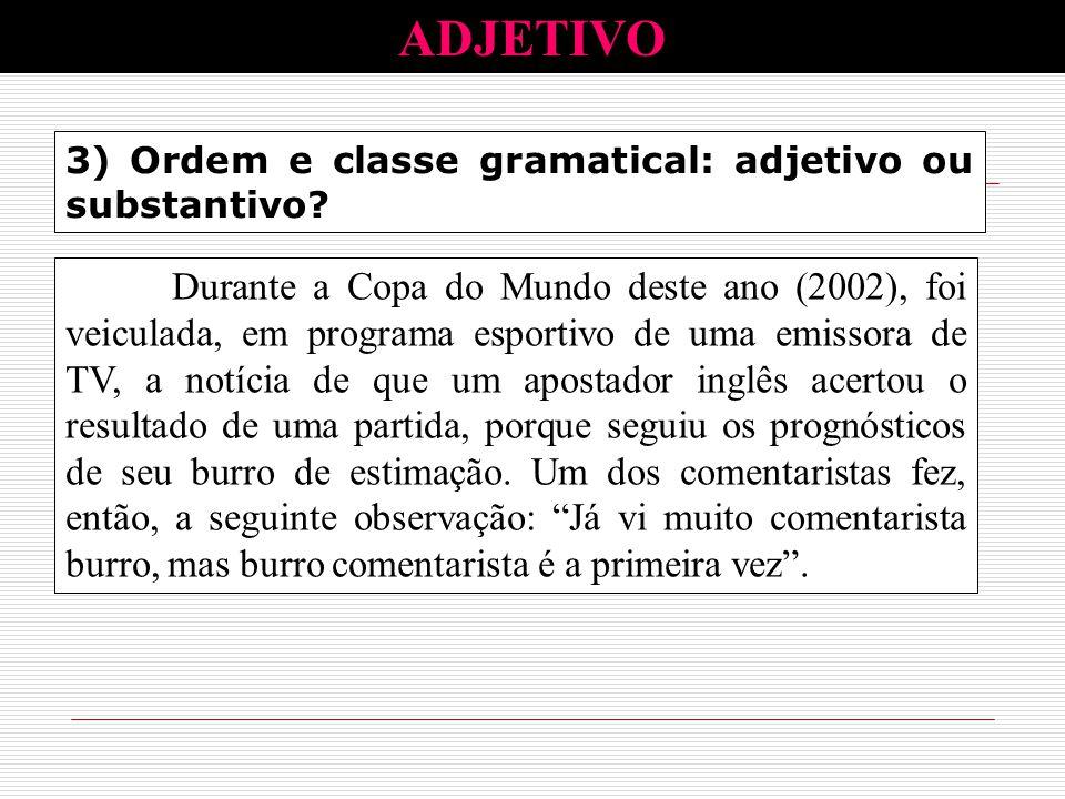 3) Ordem e classe gramatical: adjetivo ou substantivo? ADJETIVO Durante a Copa do Mundo deste ano (2002), foi veiculada, em programa esportivo de uma