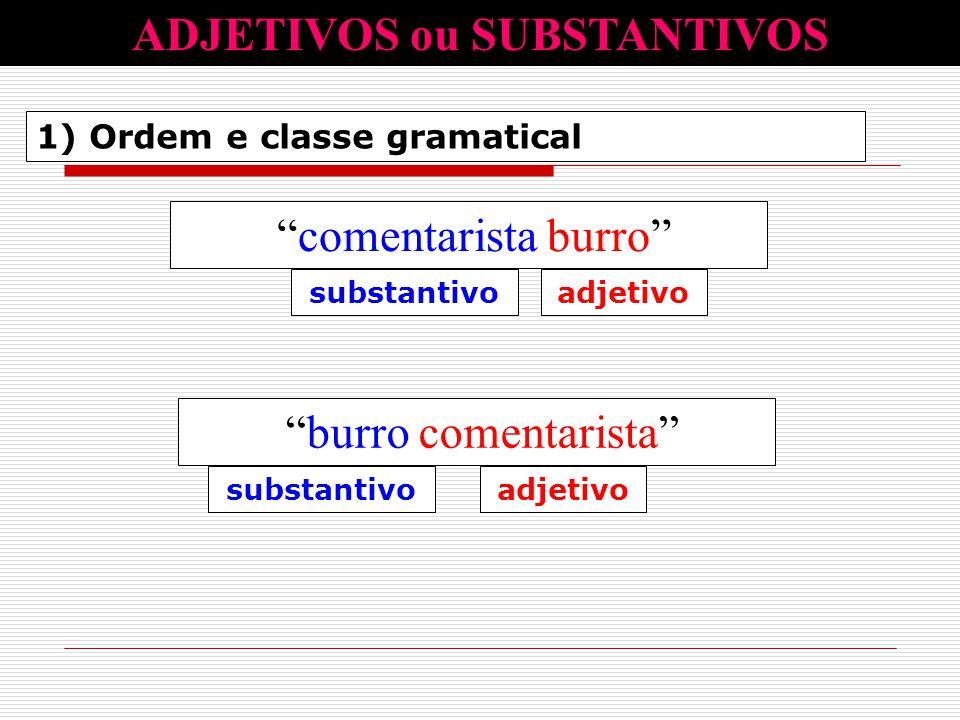 """1) Ordem e classe gramatical ADJETIVOS ou SUBSTANTIVOS """"comentarista burro"""" substantivoadjetivo """"burro comentarista"""" substantivoadjetivo"""