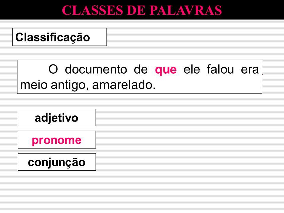 CLASSES DE PALAVRAS Classificação O documento de que ele falou era meio antigo, amarelado. pronome adjetivo conjunção pronome